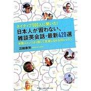ネイティブ500人に聞いた!日本人が習わない、雑談英会話・最新420選―米国人とノリよく話して友達になれる10レッスン [単行本]