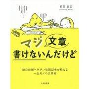 マジ文章書けないんだけど-朝日新聞ベテラン校閲記者が教える一生モノの文章術 [単行本]