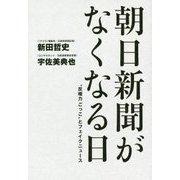 """朝日新聞が亡くなる日 - """"反権力ごっこ""""とフェイクニュース - [単行本]"""
