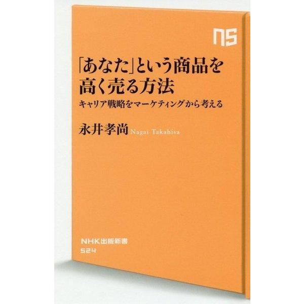 「あなた」という商品を高く売る方法-キャリア戦略をマーケティングから考える(NHK出版新書 524) [新書]