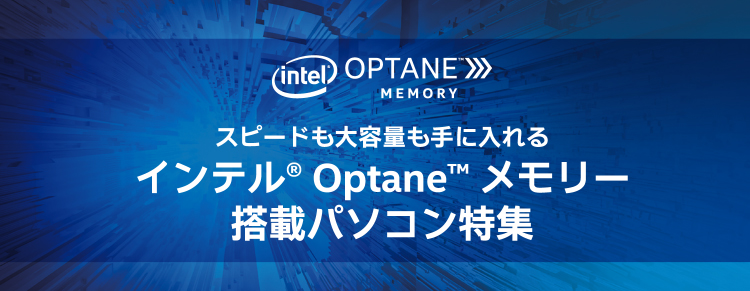 intel® OPTANE™ MEMORY スピードも大容量も手に入れるインテル® Optane™ メモリー搭載パソコン特集