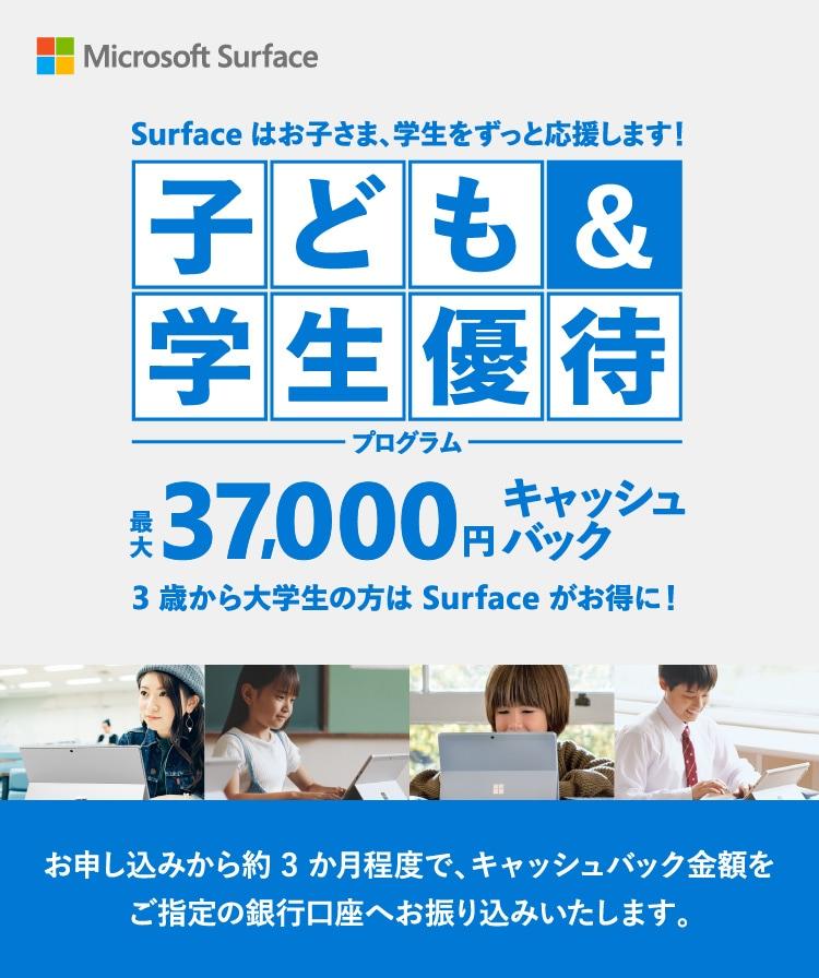 Microsoft Surface Surface 子ども&学生優待プログラム Surface はお子さま、学生をずっと応援します! お申し込みから約 3 か⽉程度で、キャッシュバック⾦額をご指定の銀⾏⼝座へお振り込みいたします。