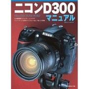 ニコンD300マニュアル-有効画素数12.3メガ・ニコンDXフォーマット採用のデジタル一眼レフ最上位機種(日本カメラMOOK) [ムックその他]