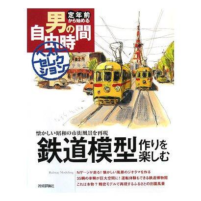 鉄道模型作りを楽しむ―懐かしい昭和の市街風景を再現(定年前から始める男の自由時間ベストセレクション) [単行本]