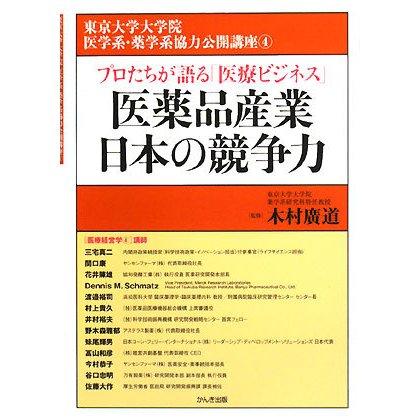 医薬品産業日本の競争力―プロたちが語る「医療ビジネス」(東京大学大学院医学系・薬学系協力公開講座〈4〉) [単行本]