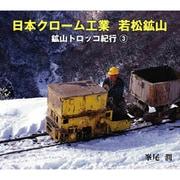 日本クローム工業 若松鉱山(鉱山トロッコ紀行〈3〉) [単行本]