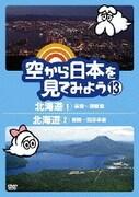 空から日本を見てみよう 13 北海道1 函館~洞爺湖/北海道2 釧路~知床半島