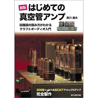 はじめての真空管アンプ―回路図の読み方がわかるクラフトオーディオ入門 300Bシングル&6CA7プッシュプルアンプ完全製作 新版 [単行本]