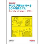 子どもが体験するべき50の危険なこと(Make:Japan Books) [単行本]