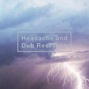 Headache and Dub Reel Inch