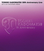 TOSHIKI KADOMATSU 30th Anniversary Live 2011.6.25 YOKOHAMA ARENA