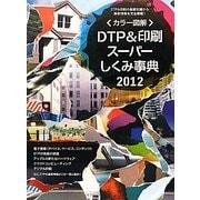 カラー図解 DTP&印刷スーパーしくみ事典〈2012年度版〉 [単行本]