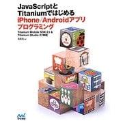 JavaScriptとTitaniumではじめるiPhone/Androidアプリプログラミング―Titanium Mobile SDK2.1&Titanium Studio 2.1対応 [単行本]