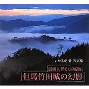 但馬竹田城の幻影―雲海に浮かぶ城跡 いかるが幹写真集 [単行本]