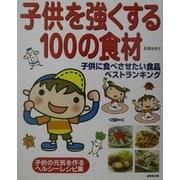子供を強くする100の食材―子供に食べさせたい食品ベストランキング [単行本]