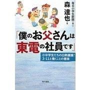 「僕のお父さんは東電の社員です」―小中学生たちの白熱議論!3・11と働くことの意味 [単行本]