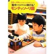 「集中」すれば子どもは伸びる!モンテッソーリ園―0歳から6歳までの気になる教育メソッド [単行本]