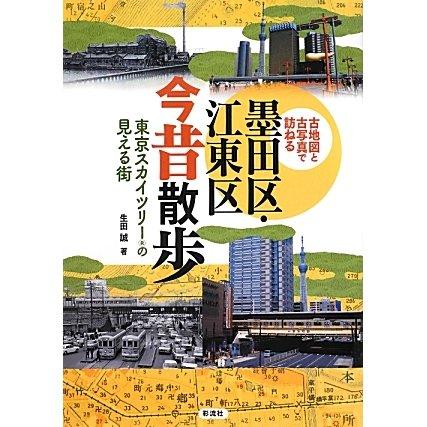 墨田区・江東区今昔散歩―東京スカイツリーの見える街 古地図と古写真で訪ねる [単行本]