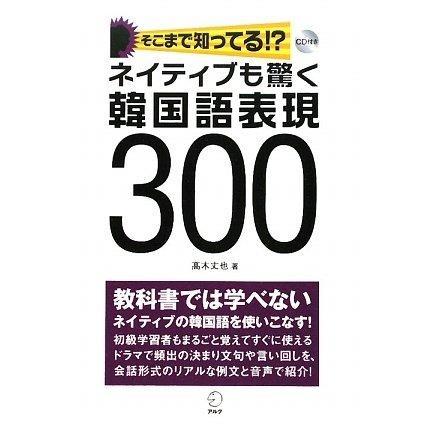ネイティブも驚く韓国語表現300―そこまで知ってる!? [単行本]