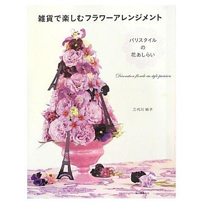 雑貨で楽しむフラワーアレンジメント―パリスタイルの花あしらい [単行本]