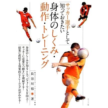 サッカー選手として知っておきたい身体のしくみ・動作・トレーニング [単行本]