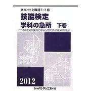 機械・仕上1・2級技能検定/学科の急所〈2012 下巻〉 [単行本]