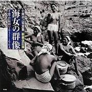 海女の群像―千葉・岩和田1931-1964 岩瀬禎之写真集 新装改訂版 [単行本]