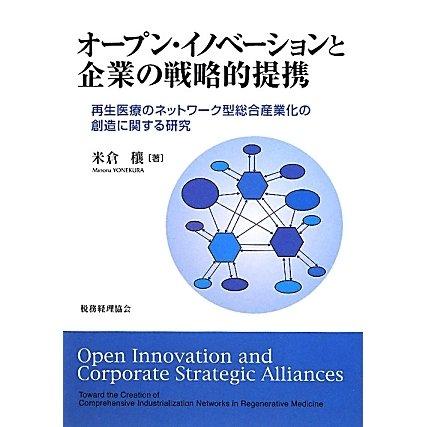 オープン・イノベーションと企業の戦略的提携―再生医療のネットワーク型総合産業化の創造に関する研究 [単行本]
