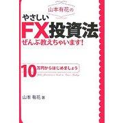 山本有花のやさしいFX投資法ぜんぶ教えちゃいます!―10万円からはじめましょう [単行本]