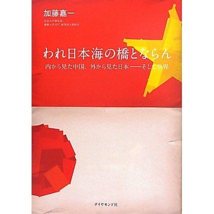 われ日本海の橋とならん―内から見た中国、外から見た日本 そして世界 [単行本]