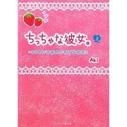ちっちゃな彼女。〈上〉―30センチ差のいちごな初恋(ケータイ小説文庫) [文庫]