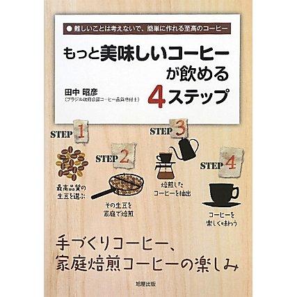 もっと美味しいコーヒーが飲める4ステップ―手づくりコーヒー、家庭焙煎コーヒーの楽しみ 難しいことは考えないで、簡単に作れる至高のコーヒー [単行本]