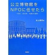 公立博物館をNPOに任せたら―市民・自治体・地域の連携 [単行本]