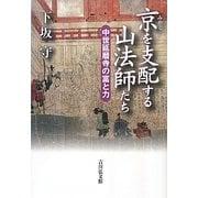 京(みやこ)を支配する山法師たち―中世延暦寺の富と力 [単行本]