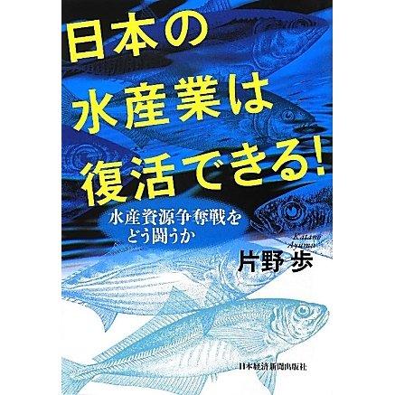 日本の水産業は復活できる!―水産資源争奪戦をどう闘うか [単行本]