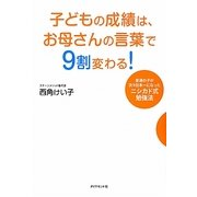 子どもの成績は、お母さんの言葉で9割変わる!―普通の子が次々日本一になったニシカド式勉強法 [単行本]