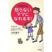 今日から怒らないママになれる本!―子育てがハッピーになる魔法のコーチング [単行本]