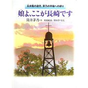 娘よ、ここが長崎です―永井隆の遺児、茅乃の平和への祈り [全集叢書]