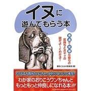 イヌに遊んでもらう本―素直で従順な彼らの気持ちとボディの謎がよーくわかる! [単行本]