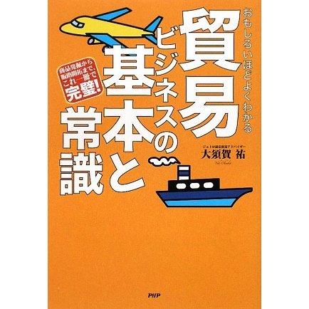 おもしろいほどよくわかる貿易ビジネスの基本と常識―商品発掘から販路開拓まで、これ一冊で完璧! [単行本]
