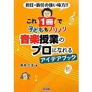 これ1冊で子どももノリノリ 音楽授業のプロになれるアイデアブック―担任・新任の強い味方!! [単行本]