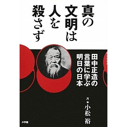 真の文明は人を殺さず―田中正造の言葉に学ぶ明日の日本 [単行本]