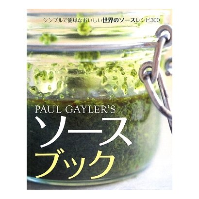PAUL GAYLER'Sソースブック―シンプルで簡単なおいしい世界のソースレシピ300 [単行本]