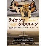ライオンのクリスチャン―都会育ちのライオンとアフリカで再会するまで [単行本]