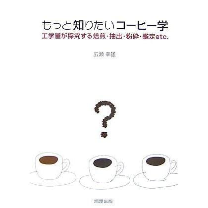 もっと知りたいコーヒー学―工学屋が研究する焙煎・抽出・粉砕・鑑定etc. [単行本]