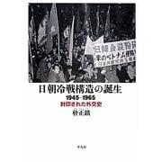 日朝冷戦構造の誕生―1945-1965 封印された外交史 [単行本]