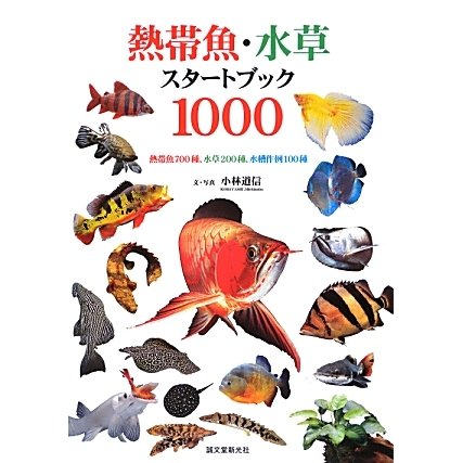 熱帯魚・水草スタートブック1000―熱帯魚700種、水草200種、水槽作例100種 [全集叢書]