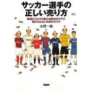 サッカー選手の正しい売り方―移籍ビジネスで儲ける欧州のクラブ、儲けられない日本のクラブ [単行本]