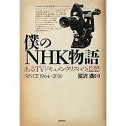 僕のNHK物語―あるTVドキュメンタリストの追想SINCE1964-2010 [単行本]