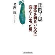 正岡子規―運命を明るいものに変えてしまった男(新講社ワイド新書) [新書]